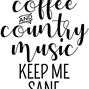 Coffee And Country Music Keep Me Sane by kamrankhan