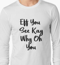 Eff You See Kay Why Oh You   Cute Gift Idea Long Sleeve T-Shirt