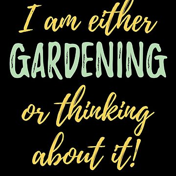 Gardening Funny Design - I Am Either Gardening Or Thinking About It by kudostees
