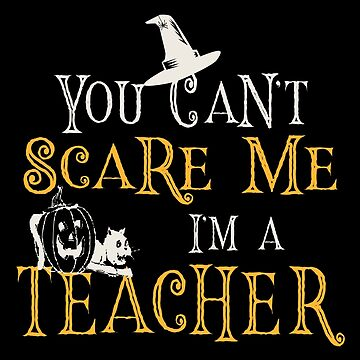 You Can't Scare Me, I'm A Teacher - Halloween by SmartStyle