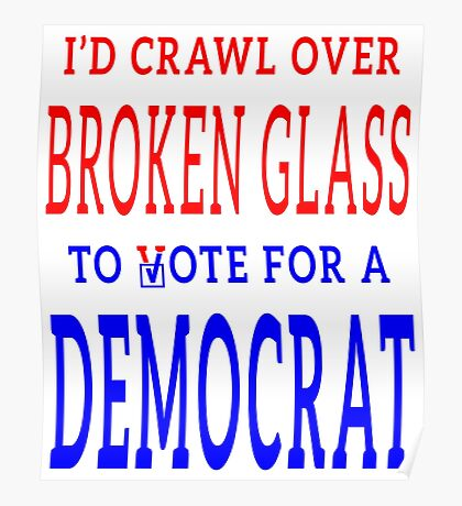 Crawl Over Broken Glass to Vote DEM Tshirt Poster