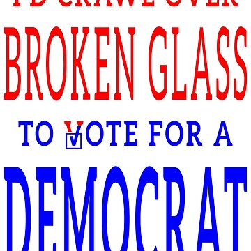Crawl Over Broken Glass to Vote DEM Tshirt by EthosWear
