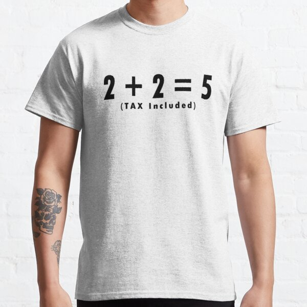 2 + 2 = 5 TAX Included. Classic T-Shirt