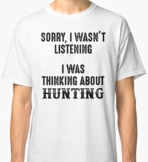 Sorry, I wasn't listening. I was thinking about hunting. Classic T-Shirt