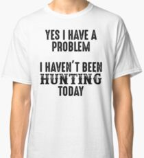 Yes I have a problem. I haven't been hunting today. Classic T-Shirt