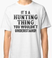 It's hunting thing you wouldn't understand. Classic T-Shirt