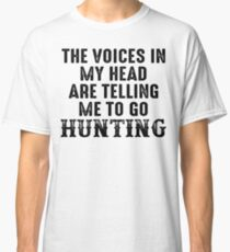 The voices in my head are telling me to go hunting. Classic T-Shirt