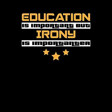 Education Is Important But Irony Is  Importanter #Irony  by handcraftline