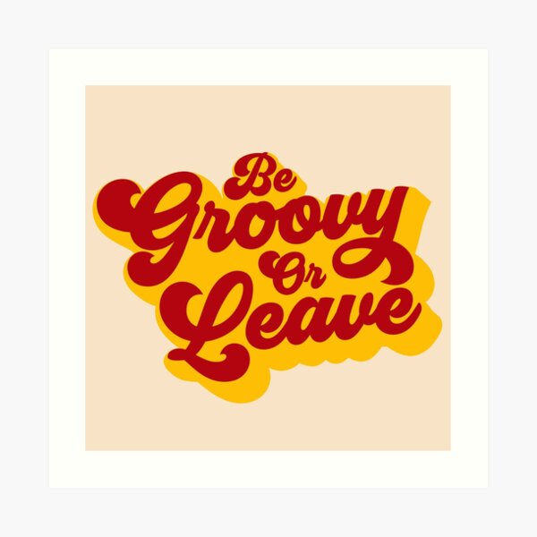 BE GROOVY OR LEAVE Art Print