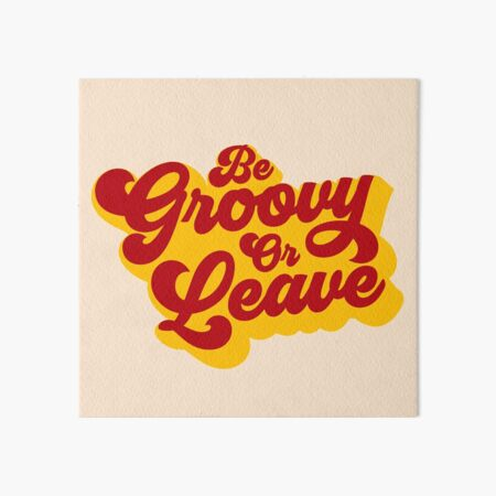 BE GROOVY OR LEAVE Art Board Print
