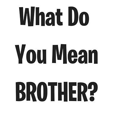 What Do You Mean Brother? by Outskirts33