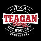 It's a TEAGAN Thing You Wouldn't Understand by wantneedlove