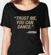 Trust me, you can dance. Says vodka. Women's Relaxed Fit T-Shirt