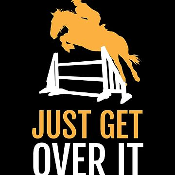 Equestrian, Horse Lover, Horse Show - Just Get Over It by EstelleStar