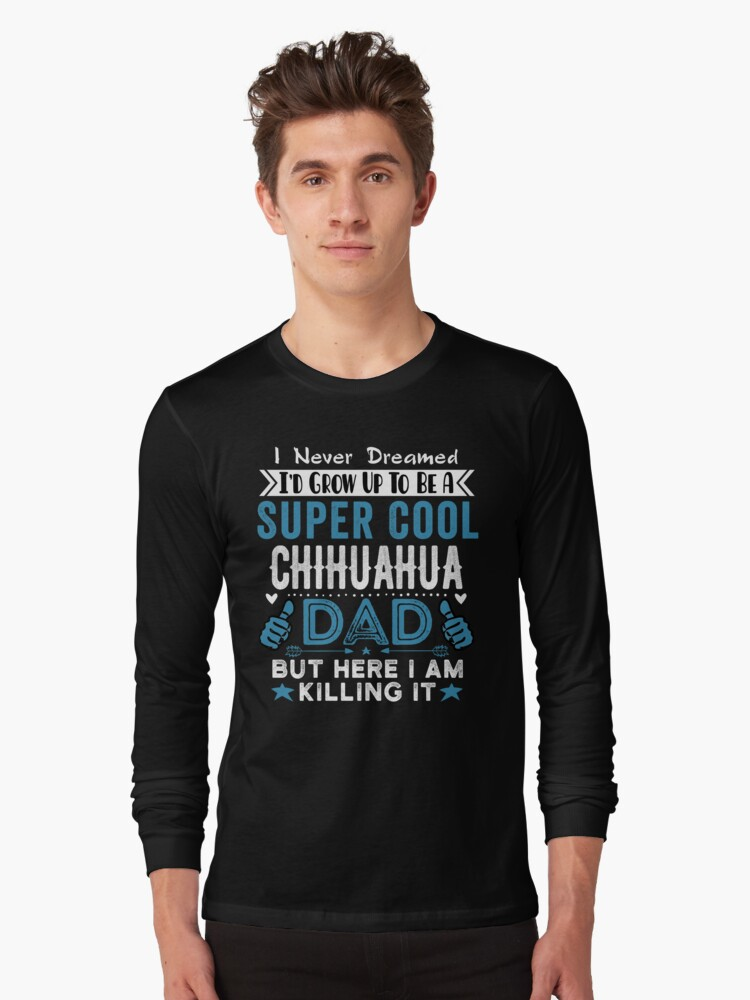 I Never dreamed I'd grow up to be a super cool Chihuahua Dad! Long Sleeve T-Shirt Front