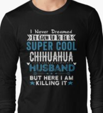 I Never dreamed I'd grow up to be a super cool Chihuahua Husband! Long Sleeve T-Shirt