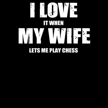 I Love It  When My Wife Let's Me Play Chess by TeeTimeGuys