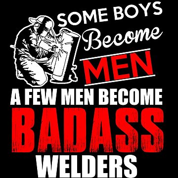 Funny Welder - Boys Become Men Some Become Badass Welders - Welding by LoveAndSerenity