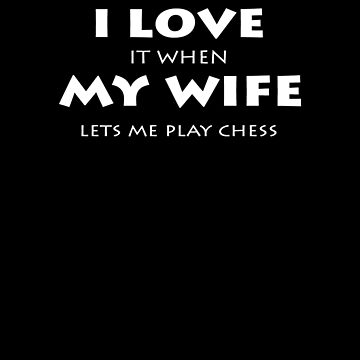 I Love It  When My Wife Let's Me Play Chess V2 by TeeTimeGuys