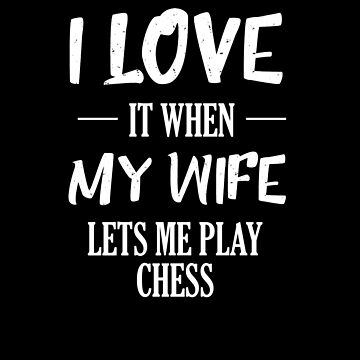 I Love It  When My Wife Let's Me Play Chess V4 by TeeTimeGuys