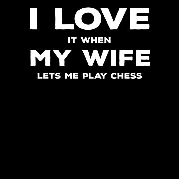 I Love It  When My Wife Let's Me Play Chess V5 by TeeTimeGuys