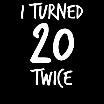 I Turned 20 Twice V3 by TeeTimeGuys
