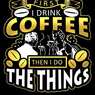 First I Drink The Coffee Then I Do The Things Funny Designs by vtv14