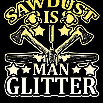 Sawdust Is Man Glitter Graphic Design by vtv14
