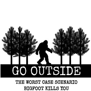 Go Outside Worst Case Scenario Bigfoot Kills You by AlaskaGirl