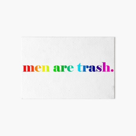 men are trash. If you really want to know how I feel about it.  Art Board Print
