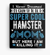 I Never dreamed I'd grow up to be a super cool Hamster Mom! Metal Print