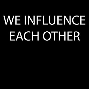 We Influence Each Other by Delight4Delife