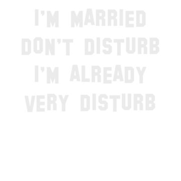I'm married, don't disturb, I'm already very disturb t-shirt by byzmo