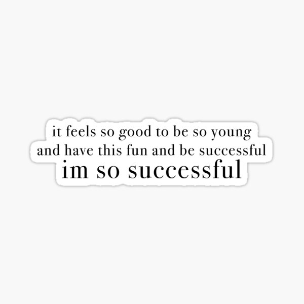 it feels so good to be so young and have this fun and be successful, im so successful Sticker