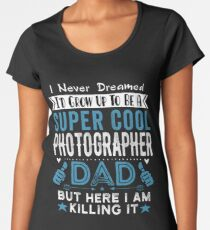 I Never dreamed I'd grow up to be a super cool Photographer Dad Women's Premium T-Shirt