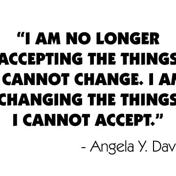 "I Am No Longer Accepting The Things I Cannot Change. I Am Changing The Things I Cannot Accept"". Angela Y. Davis by designite"