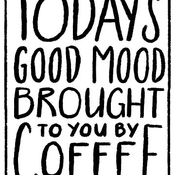 Today's Good Mood Brought To You By Coffee - Funny  by BullQuacky