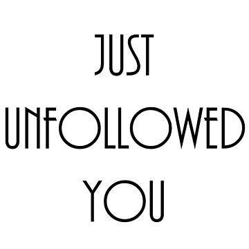 Just Unfollowed You (black text) by Gewcebawcks