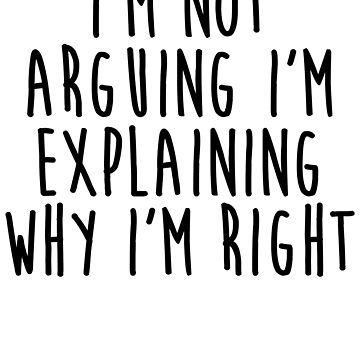 I'm Not Arguing I'm Explaining Why I'm Right by kamrankhan