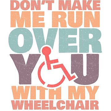 'Don't Make Me Run Over You' Funny Wheelchair Gift by leyogi