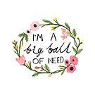 I'm a big ball of need by annieclayton