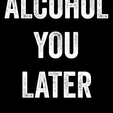 Alcohol You Later by with-care