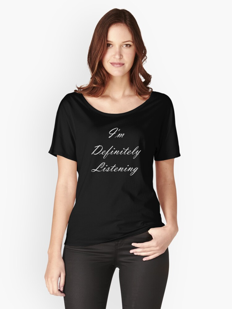 I'm Definitely Listening (white text) Women's Relaxed Fit T-Shirt Front