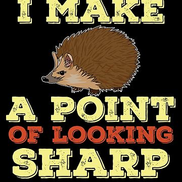 Hedgehog Funny Design - I Make A Point Of Looking Sharp by kudostees