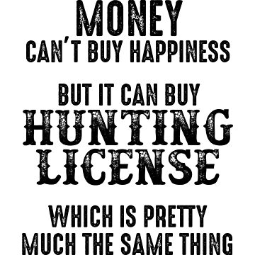Money can't buy happiness, but it can but  hunting license.  by allarddavid