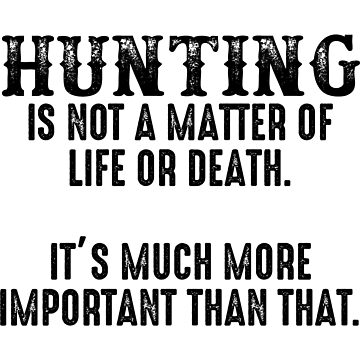 Hunting is not a matter of life or death. It's much more important than that.  by allarddavid