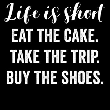 Life Is Short Eat The Cake Take The Trip Buy The Shoes by with-care