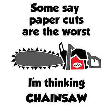 Chainsaw Cuts Are Worse Than Paper Cuts by designkitsch