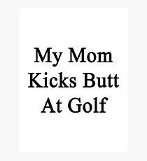 My Mom Kicks Butt At Golf  Photographic Print