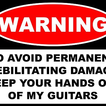 WARNING keep your hands off my guitars by GentryRacing